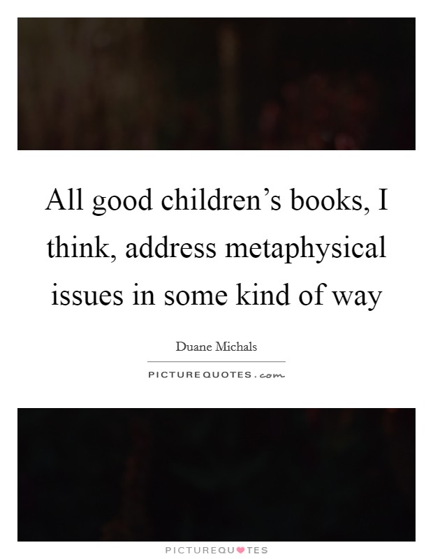 All good children's books, I think, address metaphysical issues in some kind of way Picture Quote #1