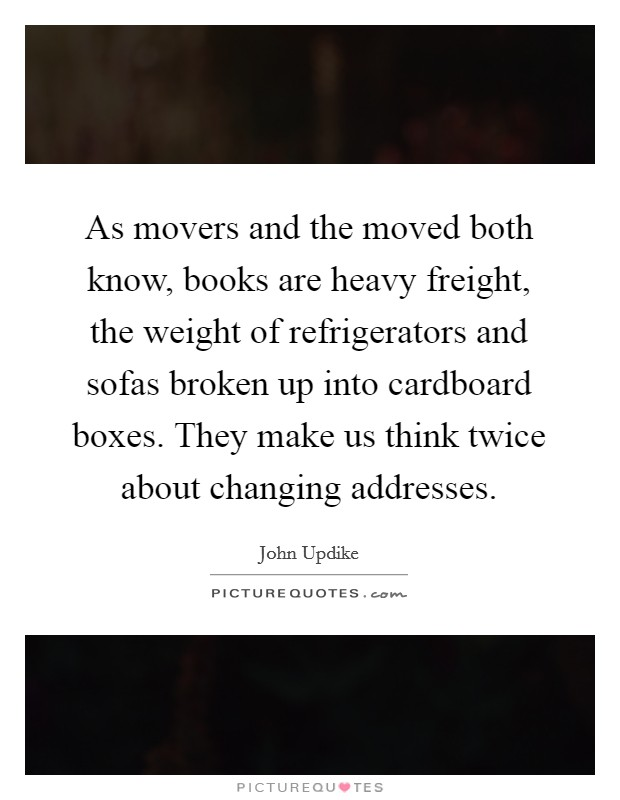 As movers and the moved both know, books are heavy freight, the weight of refrigerators and sofas broken up into cardboard boxes. They make us think twice about changing addresses Picture Quote #1