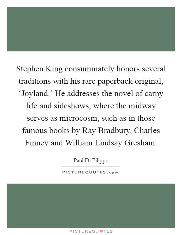 Stephen King consummately honors several traditions with his rare paperback original, 'Joyland.' He addresses the novel of carny life and sideshows, where the midway serves as microcosm, such as in those famous books by Ray Bradbury, Charles Finney and William Lindsay Gresham Picture Quote #1