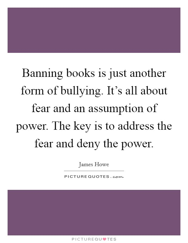 Banning books is just another form of bullying. It's all about fear and an assumption of power. The key is to address the fear and deny the power Picture Quote #1