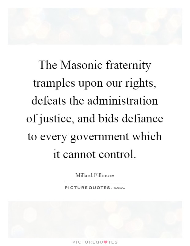 The Masonic fraternity tramples upon our rights, defeats the administration of justice, and bids defiance to every government which it cannot control Picture Quote #1