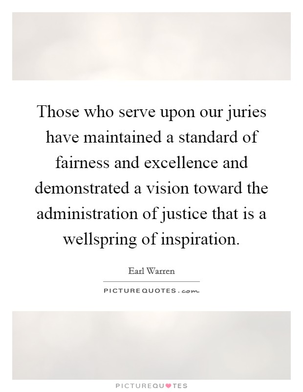 Those who serve upon our juries have maintained a standard of fairness and excellence and demonstrated a vision toward the administration of justice that is a wellspring of inspiration Picture Quote #1