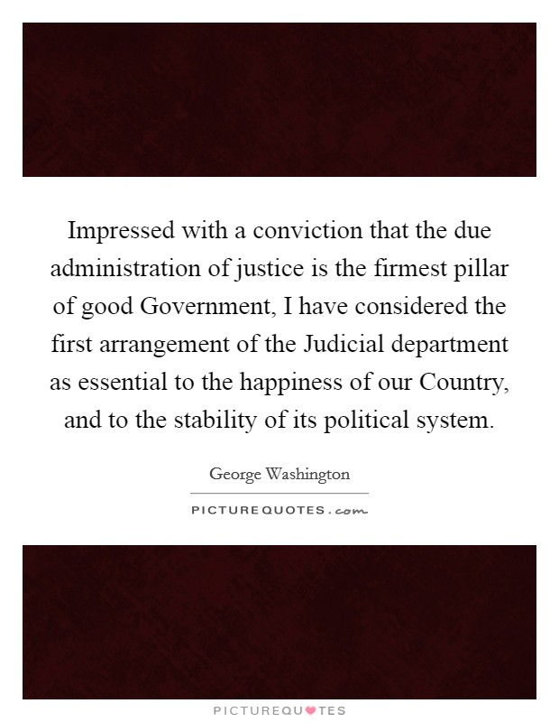 Impressed with a conviction that the due administration of justice is the firmest pillar of good Government, I have considered the first arrangement of the Judicial department as essential to the happiness of our Country, and to the stability of its political system Picture Quote #1