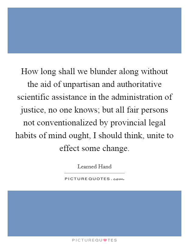 How long shall we blunder along without the aid of unpartisan and authoritative scientific assistance in the administration of justice, no one knows; but all fair persons not conventionalized by provincial legal habits of mind ought, I should think, unite to effect some change. Picture Quote #1