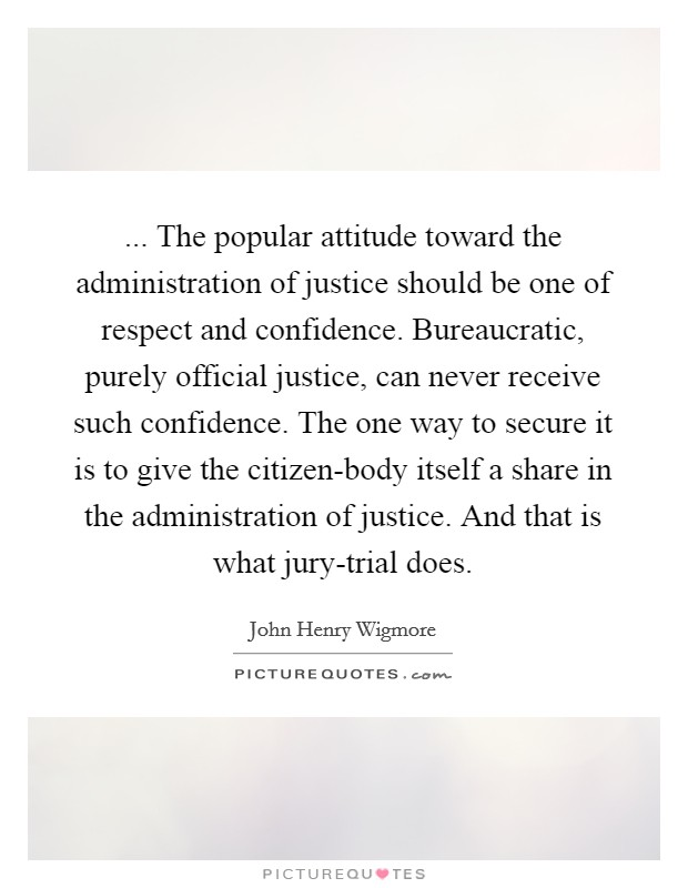 ... The popular attitude toward the administration of justice should be one of respect and confidence. Bureaucratic, purely official justice, can never receive such confidence. The one way to secure it is to give the citizen-body itself a share in the administration of justice. And that is what jury-trial does Picture Quote #1