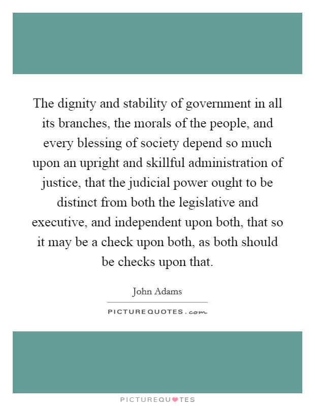 The dignity and stability of government in all its branches, the morals of the people, and every blessing of society depend so much upon an upright and skillful administration of justice, that the judicial power ought to be distinct from both the legislative and executive, and independent upon both, that so it may be a check upon both, as both should be checks upon that Picture Quote #1