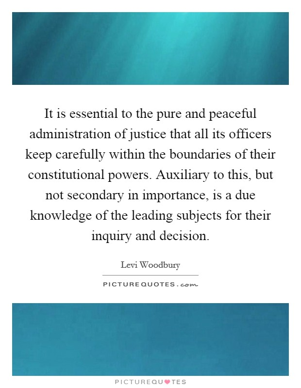 It is essential to the pure and peaceful administration of justice that all its officers keep carefully within the boundaries of their constitutional powers. Auxiliary to this, but not secondary in importance, is a due knowledge of the leading subjects for their inquiry and decision Picture Quote #1