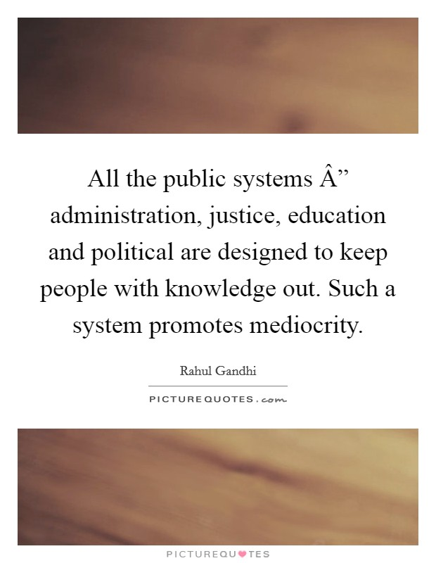 "All the public systems "" administration, justice, education and political are designed to keep people with knowledge out. Such a system promotes mediocrity Picture Quote #1"