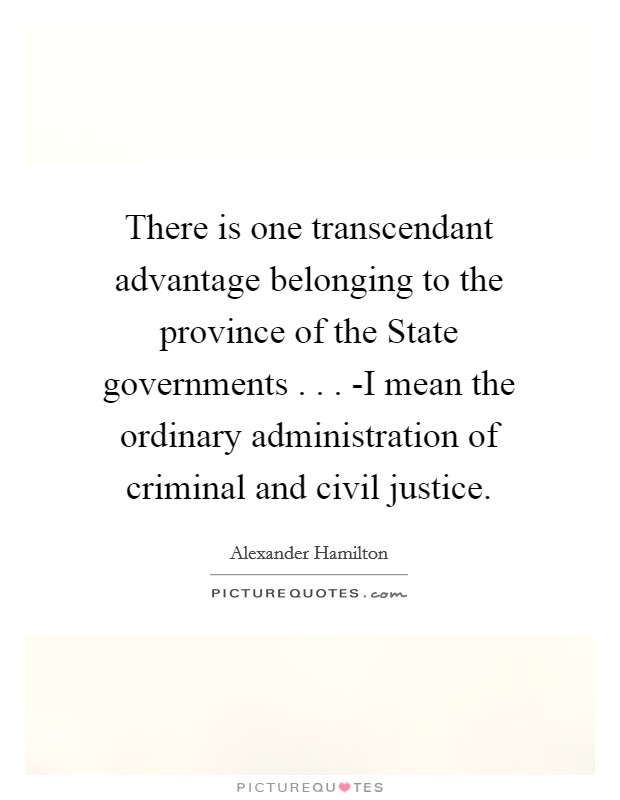 There is one transcendant advantage belonging to the province of the State governments . . . -I mean the ordinary administration of criminal and civil justice Picture Quote #1