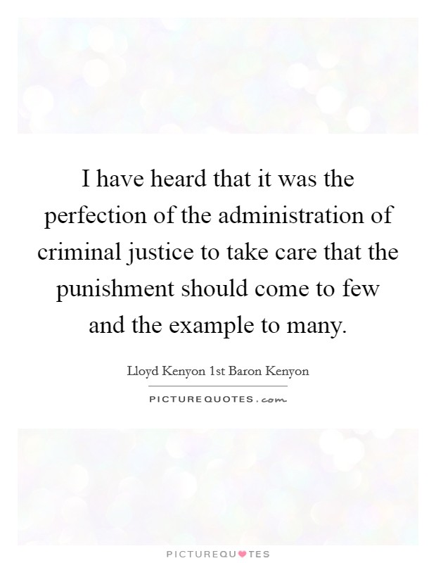 I have heard that it was the perfection of the administration of criminal justice to take care that the punishment should come to few and the example to many. Picture Quote #1