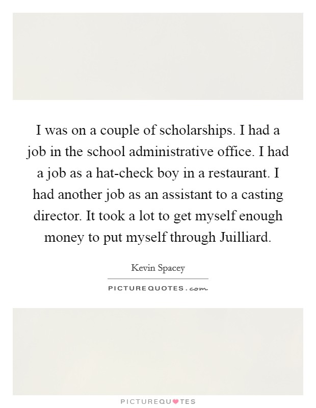 I was on a couple of scholarships. I had a job in the school administrative office. I had a job as a hat-check boy in a restaurant. I had another job as an assistant to a casting director. It took a lot to get myself enough money to put myself through Juilliard Picture Quote #1