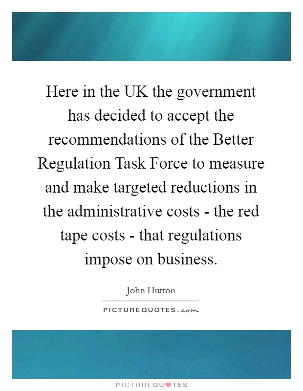 Here in the UK the government has decided to accept the recommendations of the Better Regulation Task Force to measure and make targeted reductions in the administrative costs - the red tape costs - that regulations impose on business Picture Quote #1