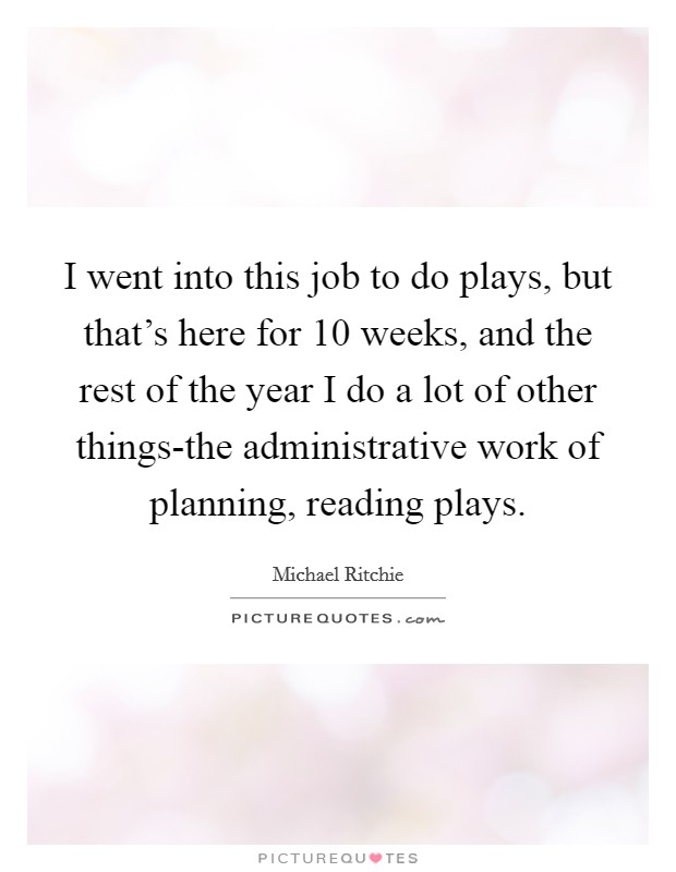 I went into this job to do plays, but that's here for 10 weeks, and the rest of the year I do a lot of other things-the administrative work of planning, reading plays Picture Quote #1