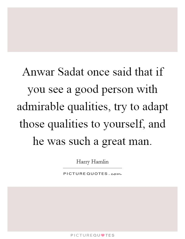 Anwar Sadat once said that if you see a good person with admirable qualities, try to adapt those qualities to yourself, and he was such a great man Picture Quote #1