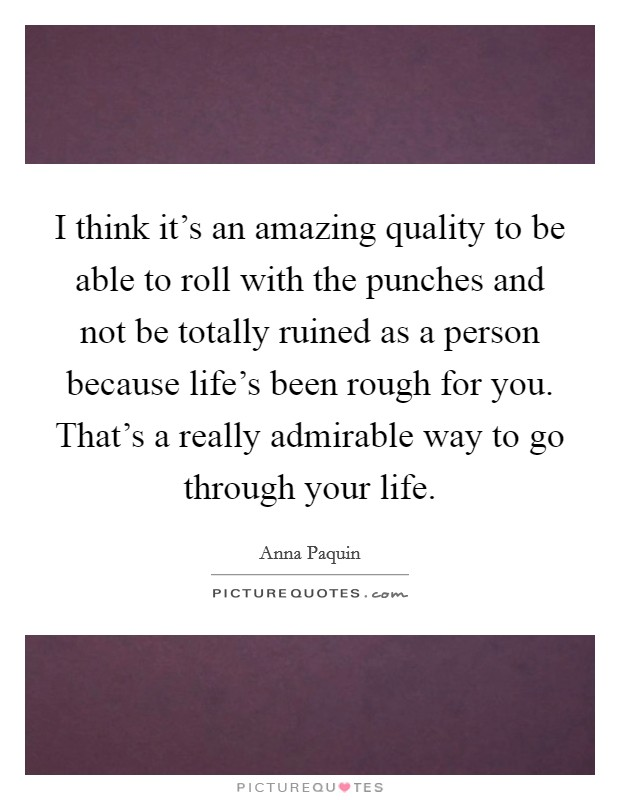 I think it's an amazing quality to be able to roll with the punches and not be totally ruined as a person because life's been rough for you. That's a really admirable way to go through your life Picture Quote #1