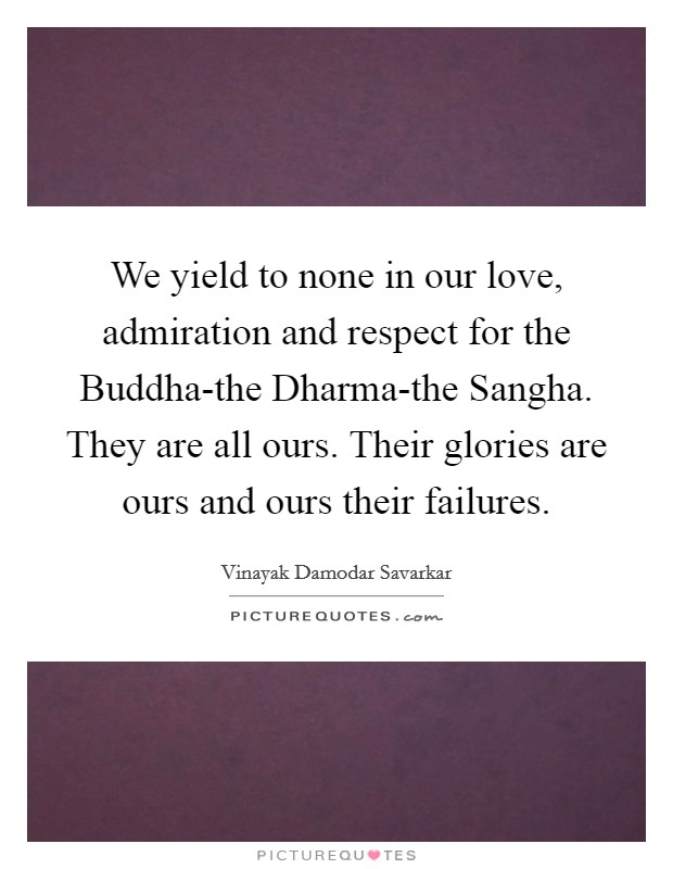 We yield to none in our love, admiration and respect for the Buddha-the Dharma-the Sangha. They are all ours. Their glories are ours and ours their failures Picture Quote #1
