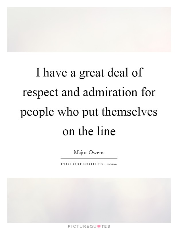 I have a great deal of respect and admiration for people who put themselves on the line Picture Quote #1