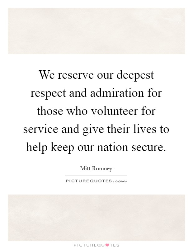 We reserve our deepest respect and admiration for those who volunteer for service and give their lives to help keep our nation secure Picture Quote #1