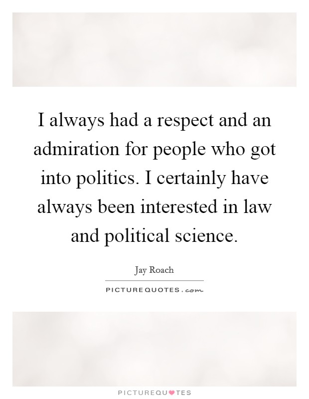 I always had a respect and an admiration for people who got into politics. I certainly have always been interested in law and political science Picture Quote #1