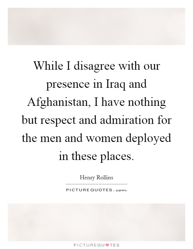 While I disagree with our presence in Iraq and Afghanistan, I have nothing but respect and admiration for the men and women deployed in these places Picture Quote #1