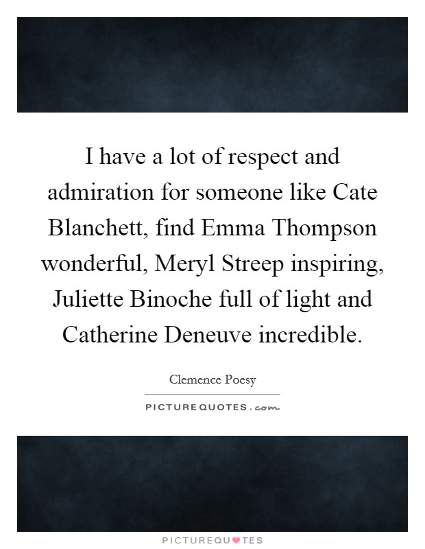 I have a lot of respect and admiration for someone like Cate Blanchett, find Emma Thompson wonderful, Meryl Streep inspiring, Juliette Binoche full of light and Catherine Deneuve incredible Picture Quote #1