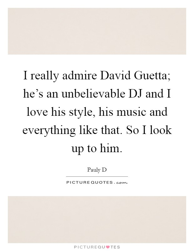 I really admire David Guetta; he's an unbelievable DJ and I love his style, his music and everything like that. So I look up to him Picture Quote #1
