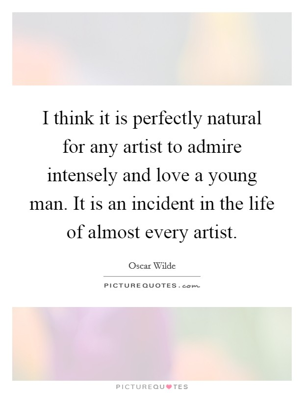 I think it is perfectly natural for any artist to admire intensely and love a young man. It is an incident in the life of almost every artist Picture Quote #1