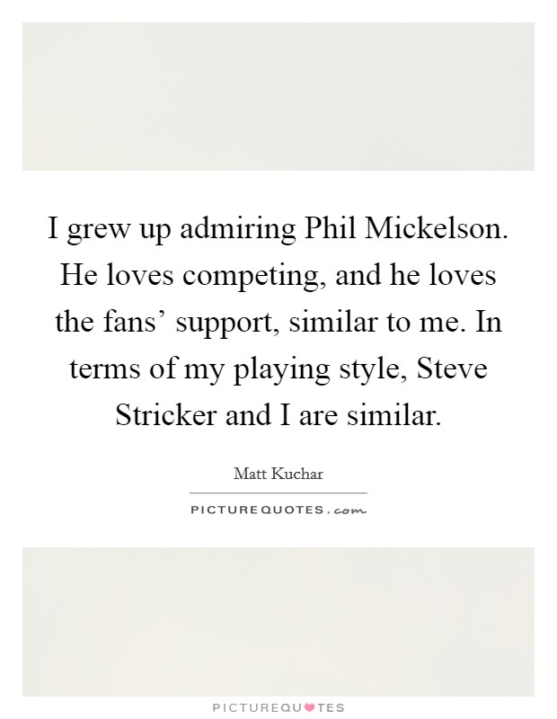 I grew up admiring Phil Mickelson. He loves competing, and he loves the fans' support, similar to me. In terms of my playing style, Steve Stricker and I are similar Picture Quote #1