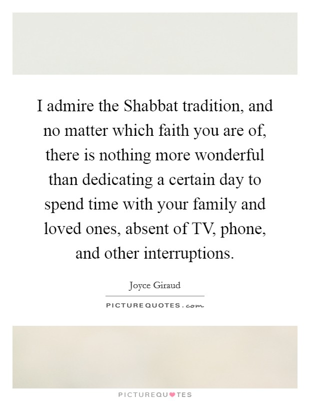 I admire the Shabbat tradition, and no matter which faith you are of, there is nothing more wonderful than dedicating a certain day to spend time with your family and loved ones, absent of TV, phone, and other interruptions Picture Quote #1