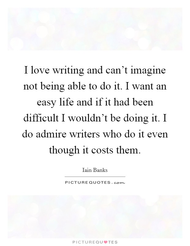 I love writing and can't imagine not being able to do it. I want an easy life and if it had been difficult I wouldn't be doing it. I do admire writers who do it even though it costs them Picture Quote #1