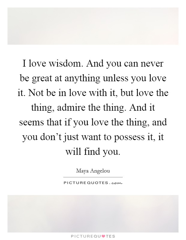 I love wisdom. And you can never be great at anything unless you love it. Not be in love with it, but love the thing, admire the thing. And it seems that if you love the thing, and you don't just want to possess it, it will find you Picture Quote #1