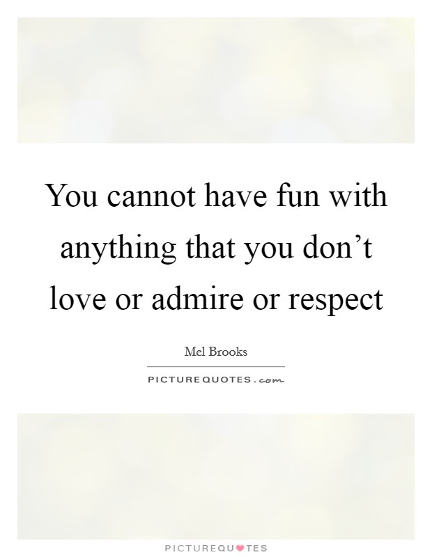 You cannot have fun with anything that you don't love or admire or respect Picture Quote #1