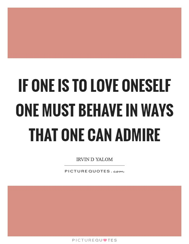 If one is to love oneself one must behave in ways that one can admire Picture Quote #1
