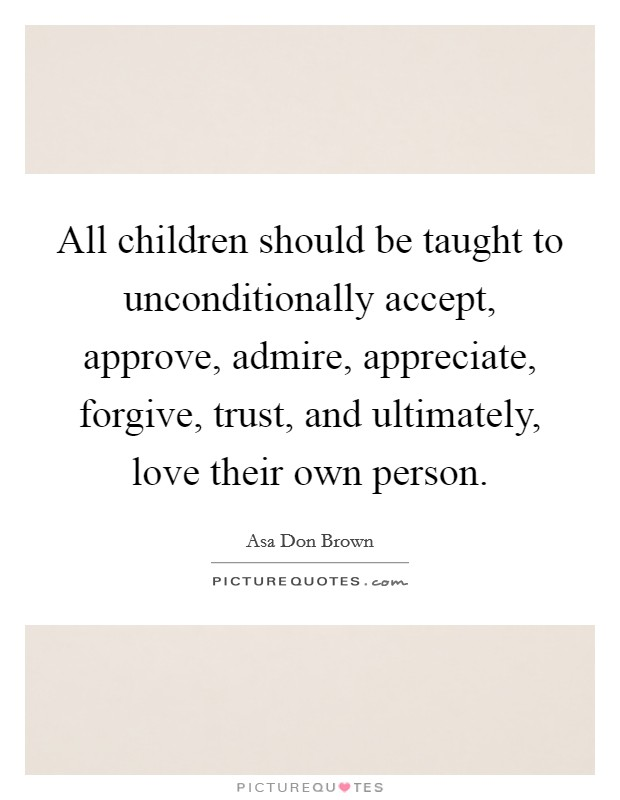 All children should be taught to unconditionally accept, approve, admire, appreciate, forgive, trust, and ultimately, love their own person Picture Quote #1