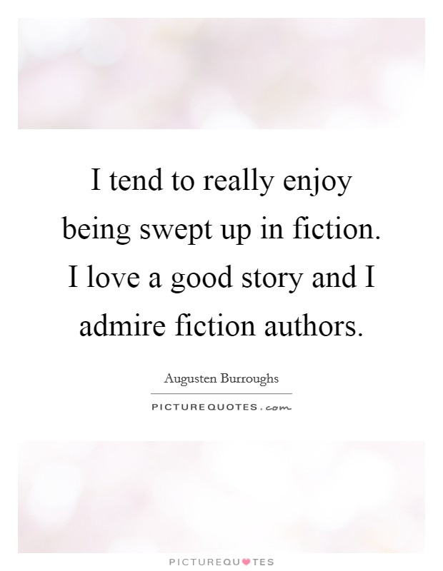 I tend to really enjoy being swept up in fiction. I love a good story and I admire fiction authors Picture Quote #1