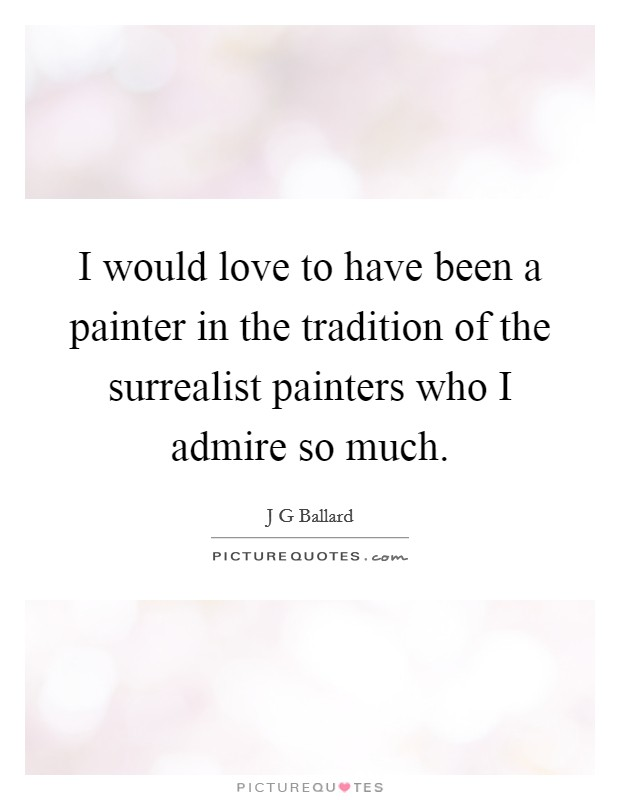 I would love to have been a painter in the tradition of the surrealist painters who I admire so much Picture Quote #1