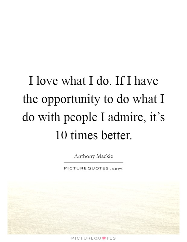 I love what I do. If I have the opportunity to do what I do with people I admire, it's 10 times better Picture Quote #1