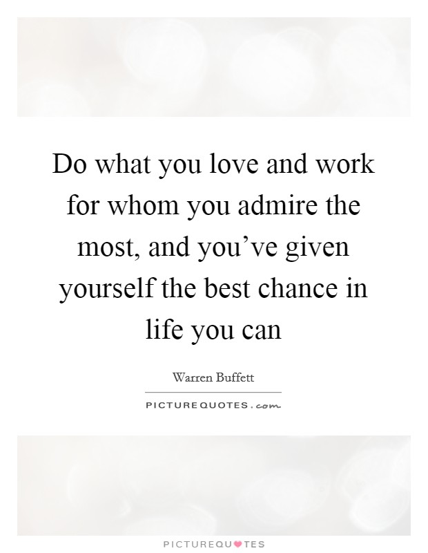 Do what you love and work for whom you admire the most, and you've given yourself the best chance in life you can Picture Quote #1
