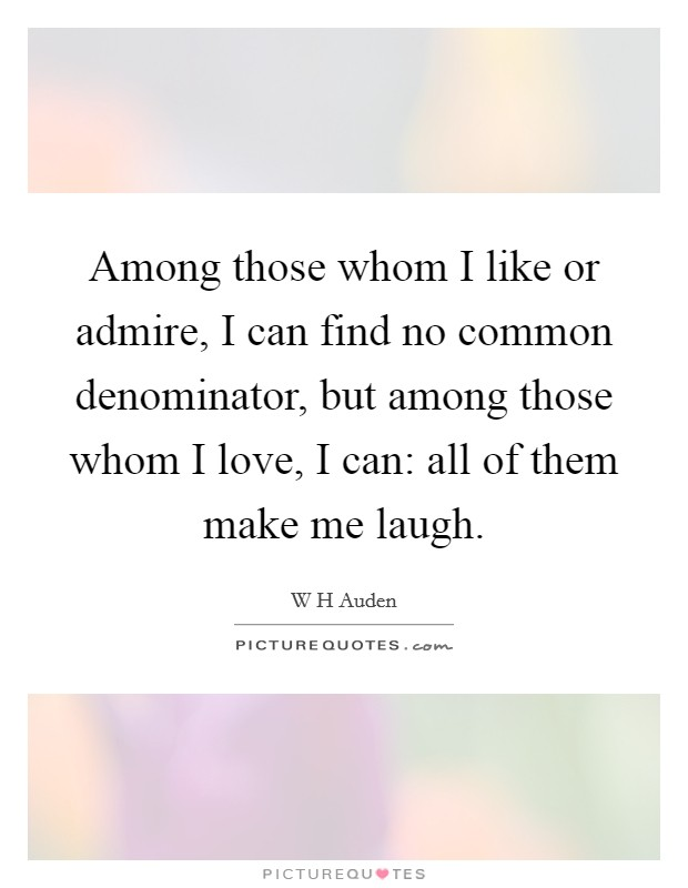 Among those whom I like or admire, I can find no common denominator, but among those whom I love, I can: all of them make me laugh Picture Quote #1