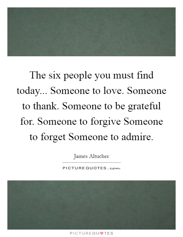 The six people you must find today... Someone to love. Someone to thank. Someone to be grateful for. Someone to forgive Someone to forget Someone to admire Picture Quote #1