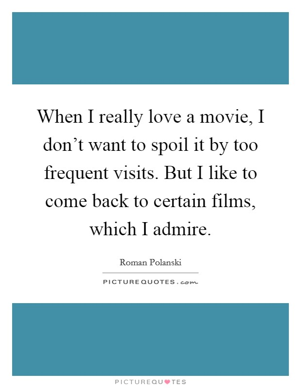 When I really love a movie, I don't want to spoil it by too frequent visits. But I like to come back to certain films, which I admire Picture Quote #1