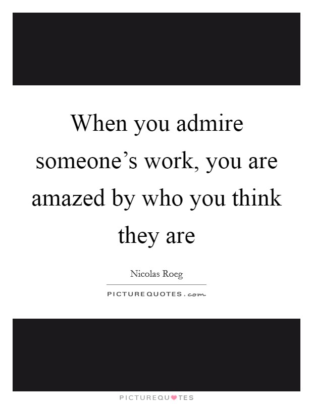 When you admire someone's work, you are amazed by who you think they are Picture Quote #1
