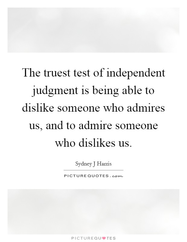 The truest test of independent judgment is being able to dislike someone who admires us, and to admire someone who dislikes us Picture Quote #1