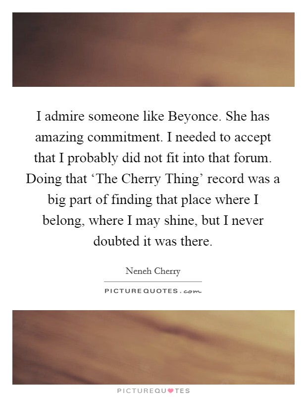 I admire someone like Beyonce. She has amazing commitment. I needed to accept that I probably did not fit into that forum. Doing that 'The Cherry Thing' record was a big part of finding that place where I belong, where I may shine, but I never doubted it was there Picture Quote #1