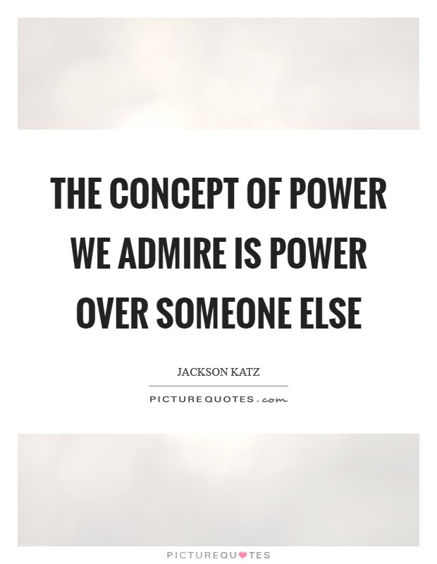The concept of power we admire is power over someone else Picture Quote #1