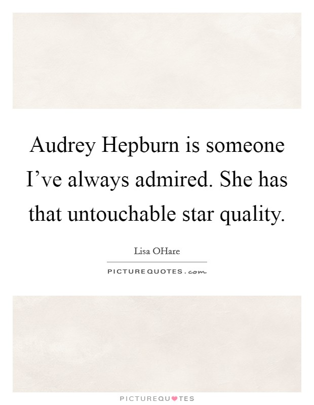 Audrey Hepburn is someone I've always admired. She has that untouchable star quality Picture Quote #1