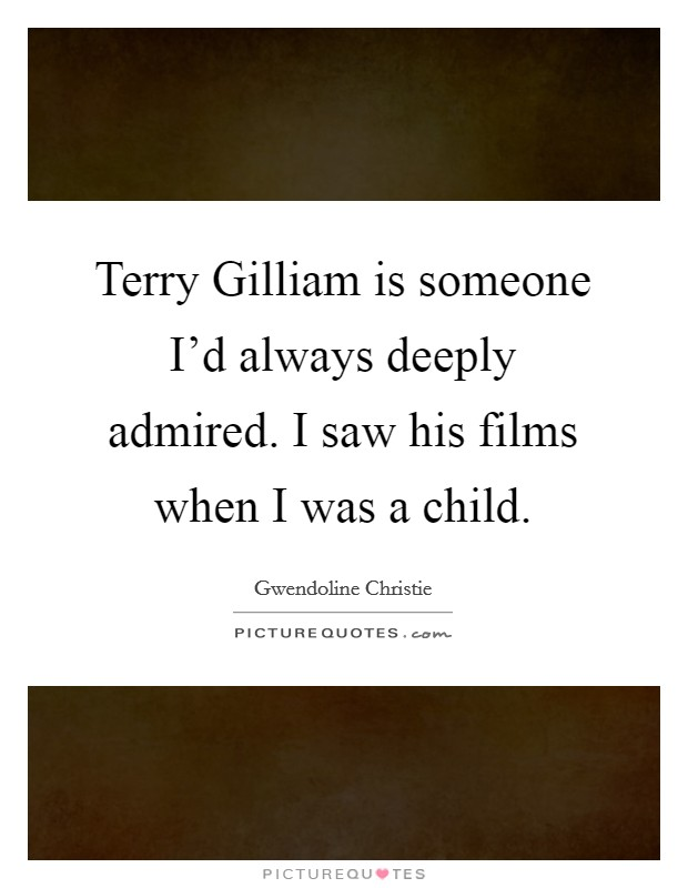 Terry Gilliam is someone I'd always deeply admired. I saw his films when I was a child Picture Quote #1