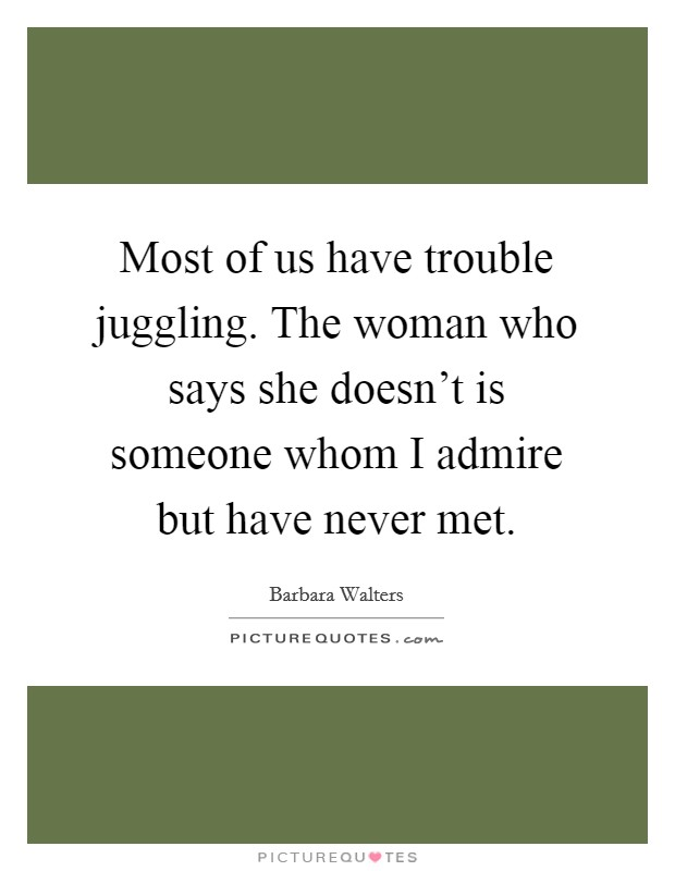 Most of us have trouble juggling. The woman who says she doesn't is someone whom I admire but have never met. Picture Quote #1