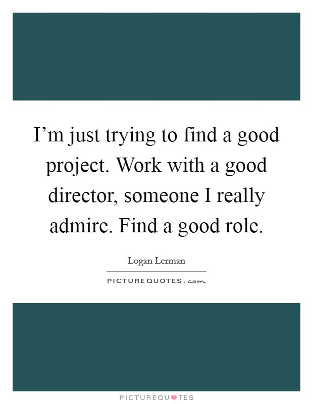 I'm just trying to find a good project. Work with a good director, someone I really admire. Find a good role Picture Quote #1