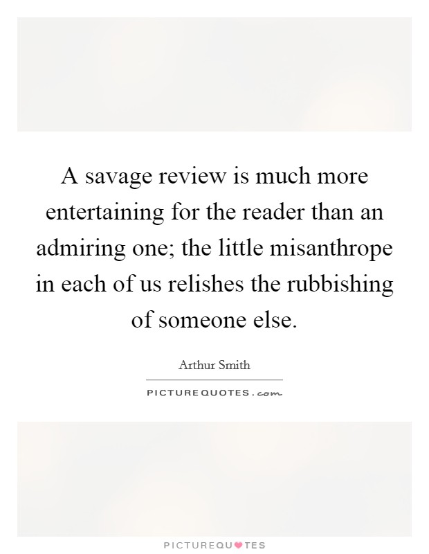 A savage review is much more entertaining for the reader than an admiring one; the little misanthrope in each of us relishes the rubbishing of someone else Picture Quote #1